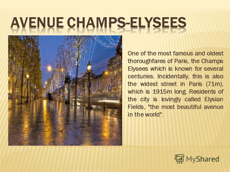 One of the most famous and oldest thoroughfares of Paris, the Champs Elysees which is known for several centuries. Incidentally, this is also the widest street in Paris (71m), which is 1915m long. Residents of the city is lovingly called Elysian Fiel