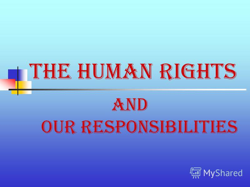 The Human Rights and our responsibilities