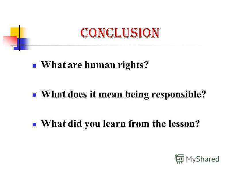 Conclusion What are human rights? What does it mean being responsible? What did you learn from the lesson?