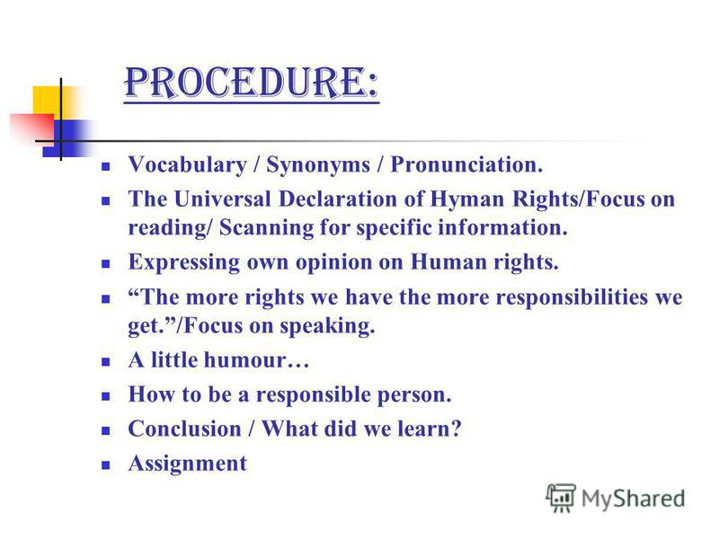 Procedure: Vocabulary / Synonyms / Pronunciation. The Universal Declaration of Hyman Rights/Focus on reading/ Scanning for specific information. Expressing own opinion on Human rights. The more rights we have the more responsibilities we get./Focus o
