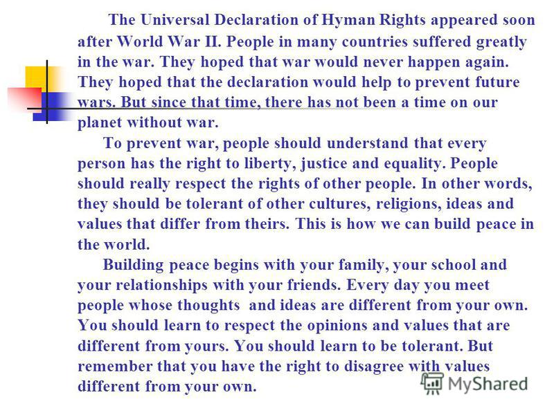 The Universal Declaration of Hyman Rights appeared soon after World War II. People in many countries suffered greatly in the war. They hoped that war would never happen again. They hoped that the declaration would help to prevent future wars. But sin