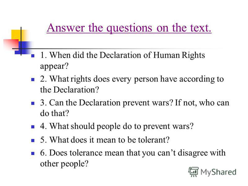Answer the questions on the text. 1. When did the Declaration of Human Rights appear? 2. What rights does every person have according to the Declaration? 3. Can the Declaration prevent wars? If not, who can do that? 4. What should people do to preven