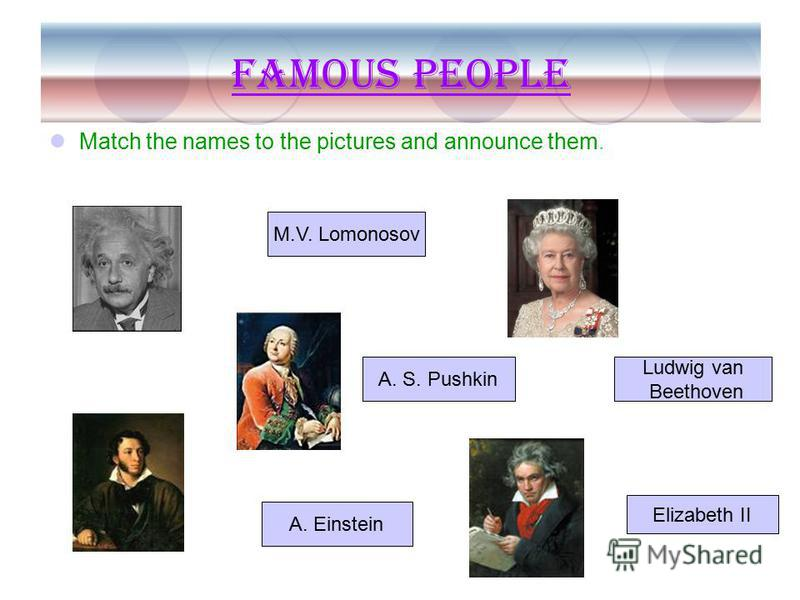 Famous people Match the names to the pictures and announce them. Ludwig van Beethoven Elizabeth II M.V. Lomonosov A. S. Pushkin A. Einstein