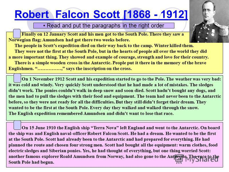 Robert Falcon Scott [1868 - 1912] Finally on 12 January Scott and his men got to the South Pole. There they saw a Norwegian flag; Amundsen had got there two weeks before. The people in Scotts expedition died on their way back to the camp. Winter kill