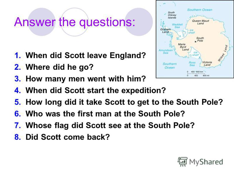 Answer the questions: 1. When did Scott leave England? 2. Where did he go? 3. How many men went with him? 4. When did Scott start the expedition? 5. How long did it take Scott to get to the South Pole? 6. Who was the first man at the South Pole? 7. W