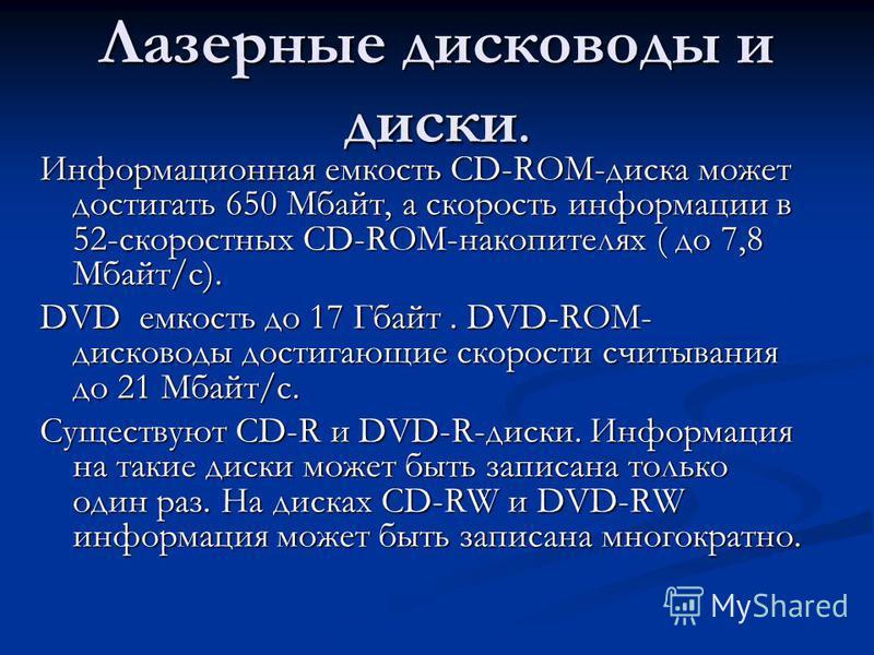 Лазерные дисководы и диски. Информационная емкость CD-ROM-диска может достигать 650 Мбайт, а скорость информации в 52-скоростных CD-ROM-накопителях ( до 7,8 Мбайт/с). DVD емкость до 17 Гбайт. DVD-ROM- дисководы достигающие скорости считывания до 21 М