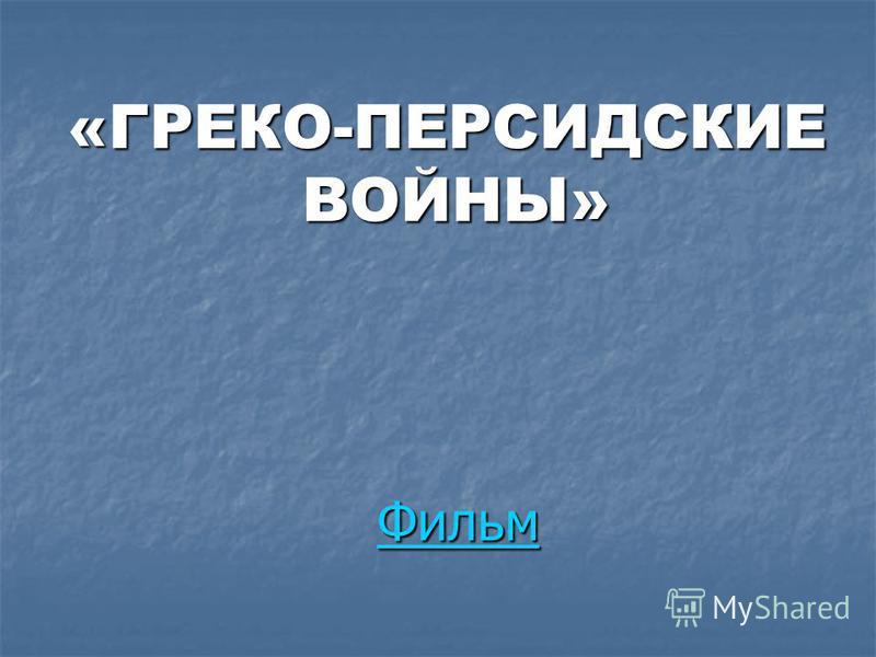Фильм «ГРЕКО-ПЕРСИДСКИЕ ВОЙНЫ» ВОЙНЫ»