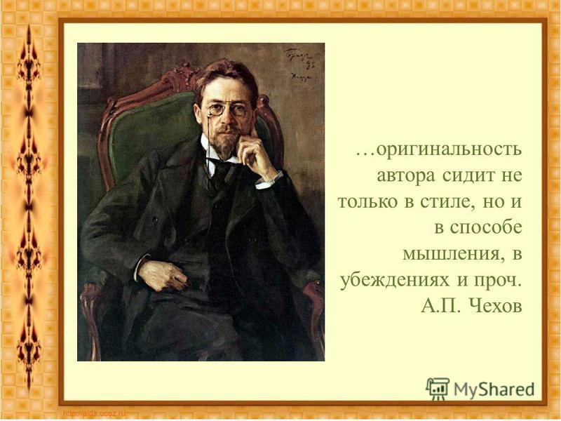 …оригинальность автора сидит не только в стиле, но и в способе мышления, в убеждениях и проч. А.П. Чехов