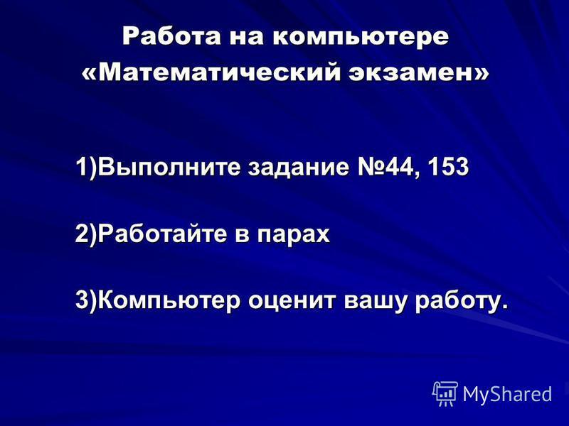 Работа на компьютере «Математический экзамен» 1)Выполните задание 44, 153 2)Работайте в парах 3)Компьютер оценит вашу работу.