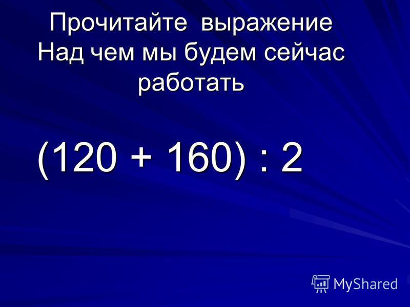Прочитайте выражение Над чем мы будем сейчас работать (120 + 160) : 2 (120 + 160) : 2