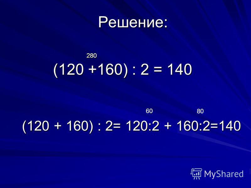 Решение: 280 (120 +160) : 2 = 140 (120 + 160) : 2= 120:2 + 160:2=140 60 80