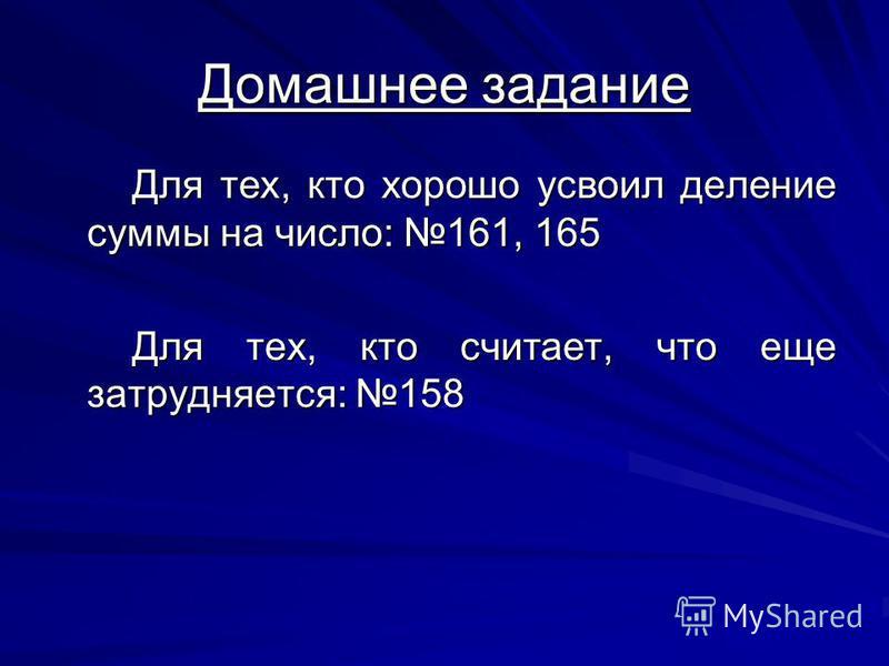 Домашнее задание Для тех, кто хорошо усвоил деление суммы на число: 161, 165 Для тех, кто считает, что еще затрудняется: 158