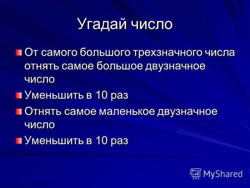 Угадай число От самого большого трехзначного числа отнять самое большое двузначное число Уменьшить в 10 раз Отнять самое маленькое двузначное число Уменьшить в 10 раз
