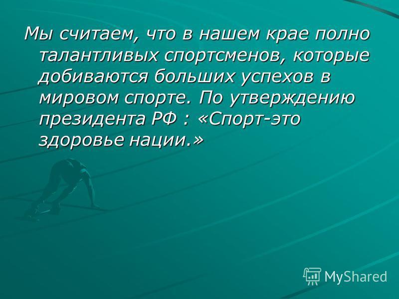 Мы считаем, что в нашем крае полно талантливых спортсменов, которые добиваются больших успехов в мировом спорте. По утверждению президента РФ : «Спорт-это здоровье нации.»