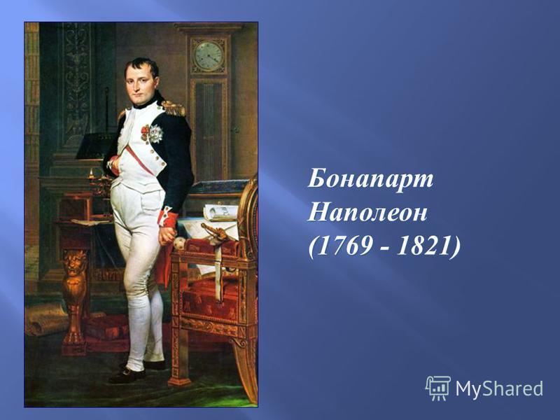 Бонапарт Наполеон (1769 - 1821)