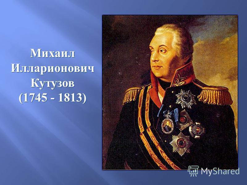 Михаил ИлларионовичКутузов (1745 - 1813)