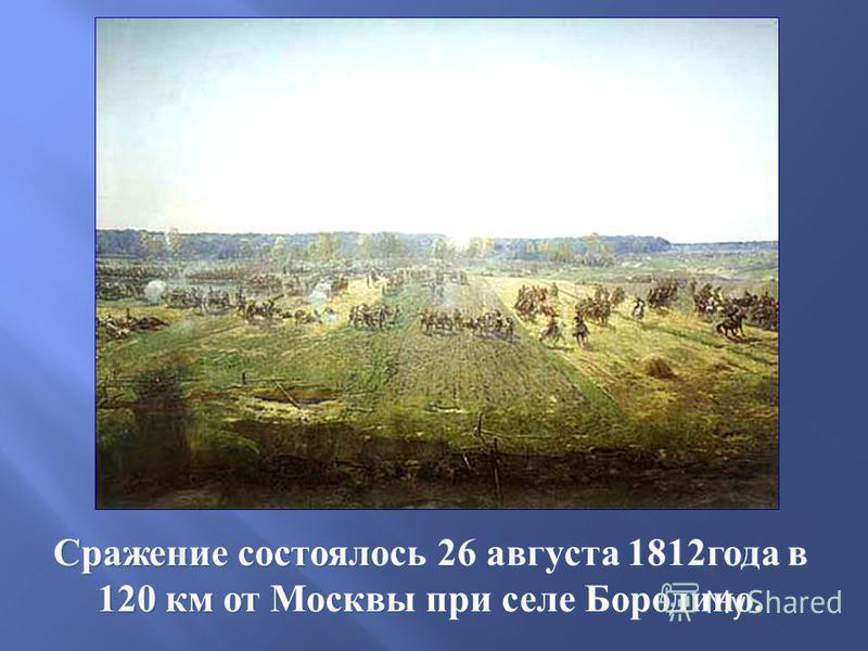 Сражение состоялось 26 августа 1812 года в 120 км от Москвы при селе Бородино.