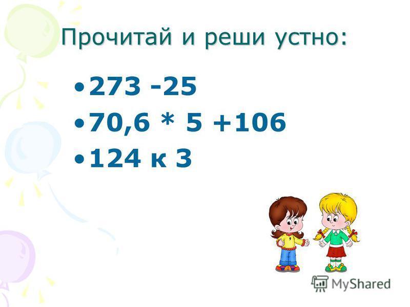 Прочитай и реши устно: 273 -25 70,6 * 5 +106 124 к 3