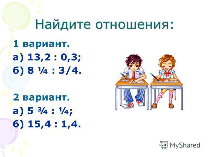 Найдите отношения: 1 вариант. а) 13,2 : 0,3; б) 8 ¼ : 3/4. 2 вариант. а) 5 ¾ : ¼; б) 15,4 : 1,4.