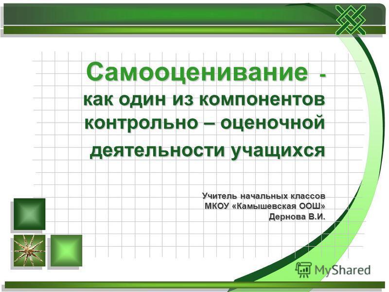 Самооценивание - как один из компонентов контрольно – оценочной деятельности учащихся Учитель начальных классов МКОУ «Камышевская ООШ» Дернова В.И.