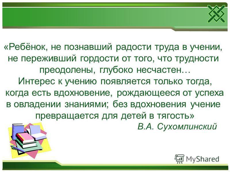 «Ребёнок, не познавший радости труда в учении, не переживший гордости от того, что трудности преодолены, глубоко несчастен… Интерес к учению появляется только тогда, когда есть вдохновение, рождающееся от успеха в овладении знаниями; без вдохновения