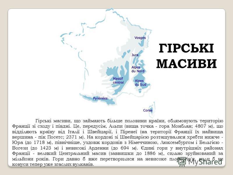 ГІРСЬКІ МАСИВИ Гірські масиви, що займають більше половини країни, облямовують територію Франції зі сходу і півдні. Це, передусім, Альпи (вища точка - гора Монблан; 4807 м), що відділяють країну від Італії і Швейцарії, і Піренеї (на території Франції