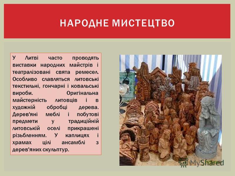 НАРОДНЕ МИСТЕЦТВО У Литві часто проводять виставки народних майстрів і театралізовані свята ремесел. Особливо славляться литовські текстильні, гончарні і ковальські вироби. Оригінальна майстерність литовців і в художній обробці дерева. Дерев'яні мебл