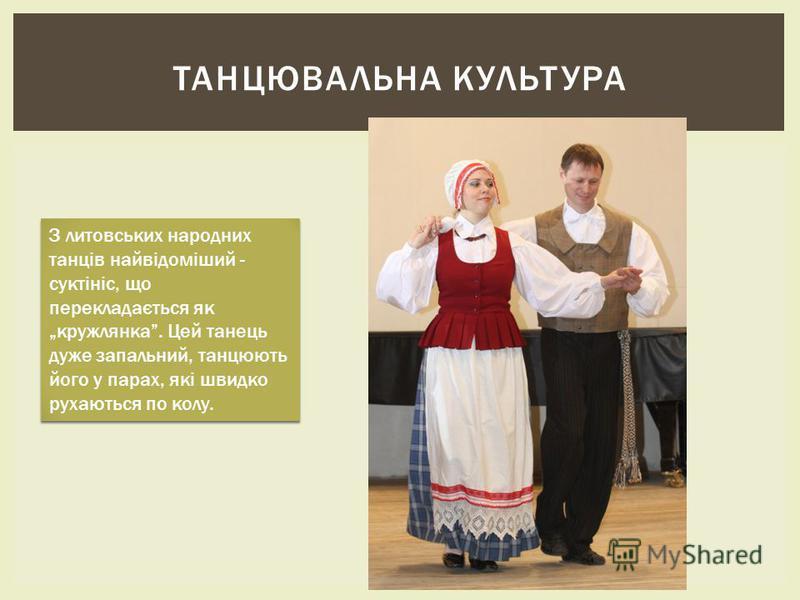 ТАНЦЮВАЛЬНА КУЛЬТУРА З литовських народних танців найвідоміший - суктініс, що перекладається як кружлянка. Цей танець дуже запальний, танцюють його у парах, які швидко рухаються по колу.