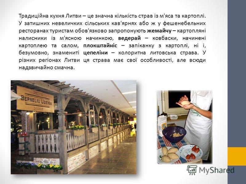 Традиційна кухня Литви – це значна кількість страв із м'яса та картоплі. У затишних невеличких сільських кав'ярнях або ж у фешенебельних ресторанах туристам обов'язково запропонують жемайчу – картопляні налисники із м'ясною начинкою, ведерай – ковбас