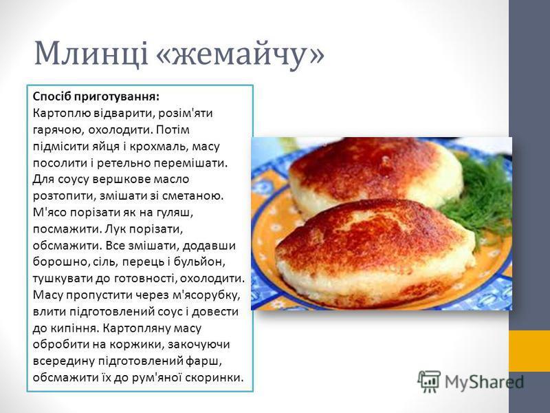 Млинці «жемайчу» Спосіб приготування: Картоплю відварити, розім'яти гарячою, охолодити. Потім підмісити яйця і крохмаль, масу посолити і ретельно перемішати. Для соусу вершкове масло розтопити, змішати зі сметаною. М'ясо порізати як на гуляш, посмажи