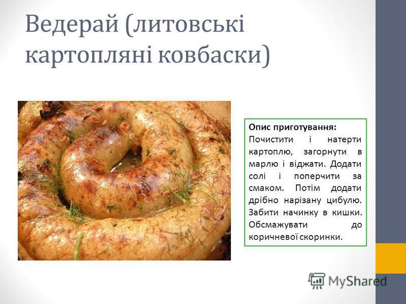 Ведерай (литовські картопляні ковбаски) Опис приготування: Почистити і натерти картоплю, загорнути в марлю і віджати. Додати солі і поперчити за смаком. Потім додати дрібно нарізану цибулю. Забити начинку в кишки. Обсмажувати до коричневої скоринки.