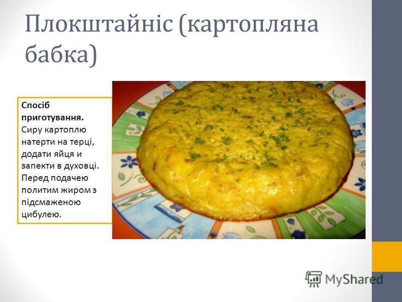 Плокштайніс (картопляна бабка) Спосіб приготування. Сиру картоплю натерти на терці, додати яйця и запекти в духовці. Перед подачею политим жиром з підсмаженою цибулею.