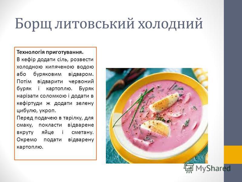 Борщ литовський холодний Технологія приготування. В кефір додати сіль, розвести холодною кипяченою водою або буряковим відваром. Потім відварити червоний буряк і картоплю. Буряк нарізати соломкою і додати в кефіртуди ж додати зелену цибулю, укроп. Пе