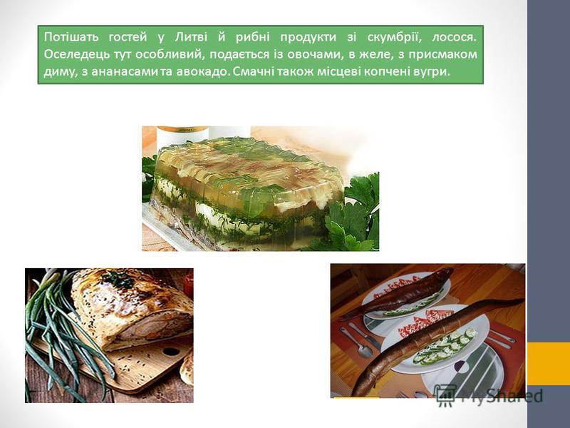Потішать гостей у Литві й рибні продукти зі скумбрії, лосося. Оселедець тут особливий, подається із овочами, в желе, з присмаком диму, з ананасами та авокадо. Смачні також місцеві копчені вугри.
