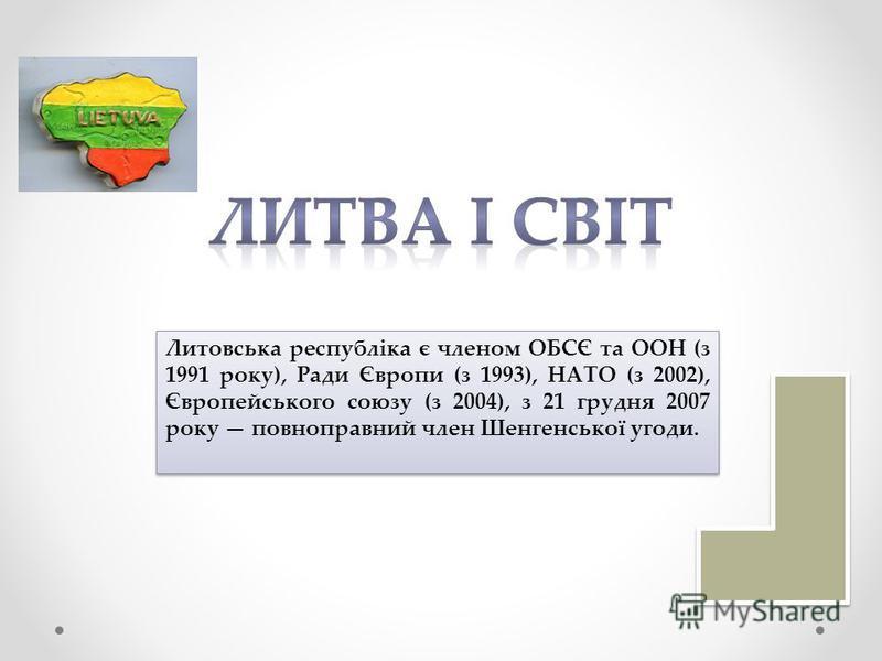 Литовська республіка є членом ОБСЄ та ООН (з 1991 року), Ради Європи (з 1993), НАТО (з 2002), Європейського союзу (з 2004), з 21 грудня 2007 року повноправний член Шенгенської угоди.