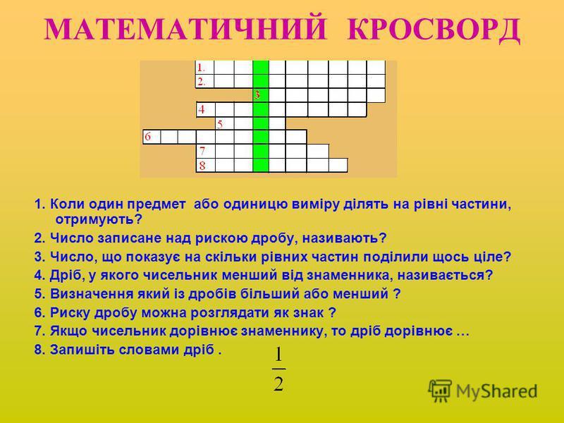 МАТЕМАТИЧНИЙ КРОСВОРД 1. Коли один предмет або одиницю виміру ділять на рівні частини, отримують? 2. Число записане над рискою дробу, називають? 3. Число, що показує на скільки рівних частин поділили щось ціле? 4. Дріб, у якого чисельник менший від з