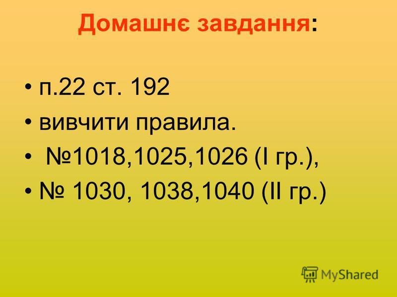 Домашнє завдання: п.22 ст. 192 вивчити правила. 1018,1025,1026 (І гр.), 1030, 1038,1040 (ІІ гр.)
