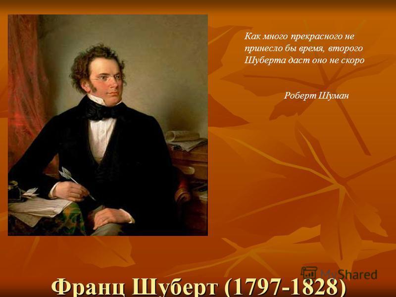 Франц Шуберт (1797-1828) Как много прекрасного не принесло бы время, второго Шуберта даст оно не скоро Роберт Шуман