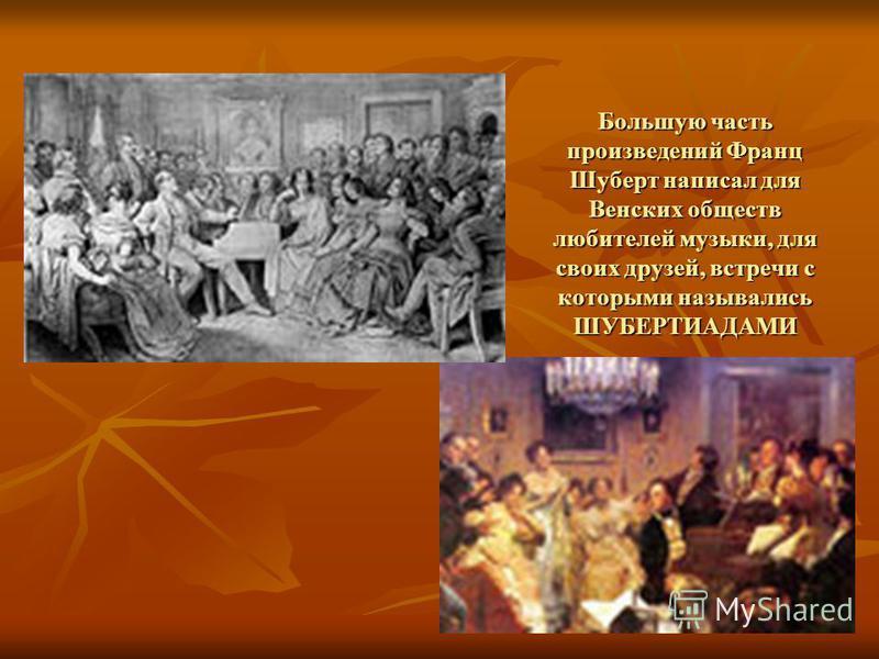 Большую часть произведений Франц Шуберт написал для Венских обществ любителей музыки, для своих друзей, встречи с которыми назывались ШУБЕРТИАДАМИ