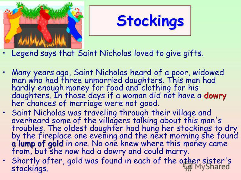 Stockings Stockings Legend says that Saint Nicholas loved to give gifts. dowryMany years ago, Saint Nicholas heard of a poor, widowed man who had three unmarried daughters. This man had hardly enough money for food and clothing for his daughters. In