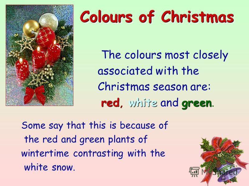 The colours most closely associated with the Christmas season are: redwhitegreen red, white and green. Colours of Christmas Colours of Christmas Some say that this is because of the red and green plants of wintertime contrasting with the white snow.
