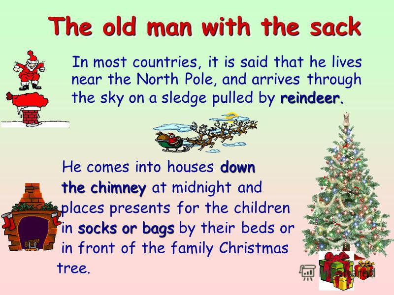 The old man with the sack reindeer. In most countries, it is said that he lives near the North Pole, and arrives through the sky on a sledge pulled by reindeer. down He comes into houses down the chimney the chimney at midnight and places presents fo