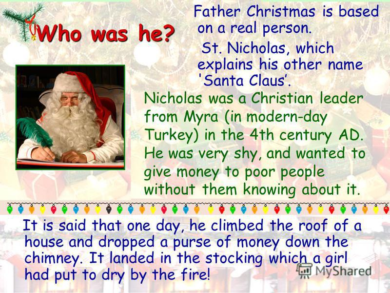 Who was he? Father Christmas is based on a real person. St. Nicholas, which explains his other name 'Santa Claus. It is said that one day, he climbed the roof of a house and dropped a purse of money down the chimney. It landed in the stocking which a