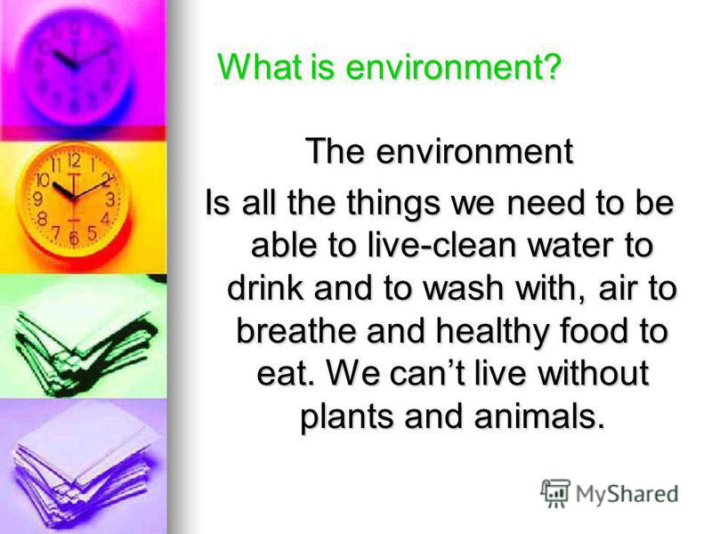 What is environment? What is environment? The environment Is all the things we need to be able to live-clean water to drink and to wash with, air to breathe and healthy food to eat. We cant live without plants and animals.