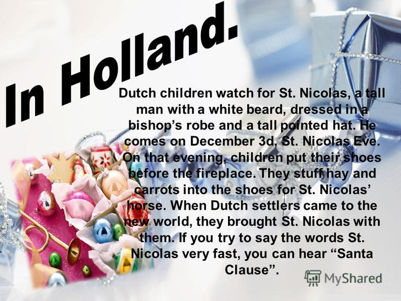 Dutch children watch for St. Nicolas, a tall man with a white beard, dressed in a bishops robe and a tall pointed hat. He comes on December 3d, St. Nicolas Eve. On that evening, children put their shoes before the fireplace. They stuff hay and carrot