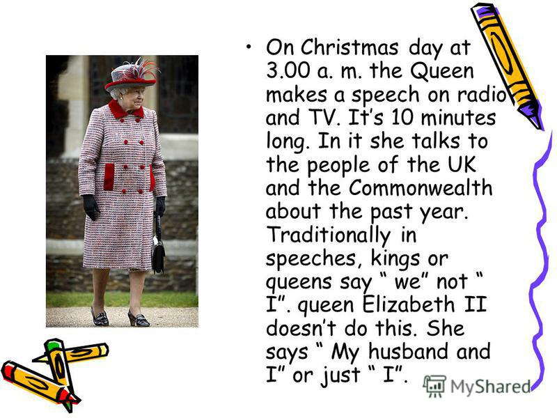 On Christmas day at 3.00 a. m. the Queen makes a speech on radio and TV. Its 10 minutes long. In it she talks to the people of the UK and the Commonwealth about the past year. Traditionally in speeches, kings or queens say we not I. queen Elizabeth I