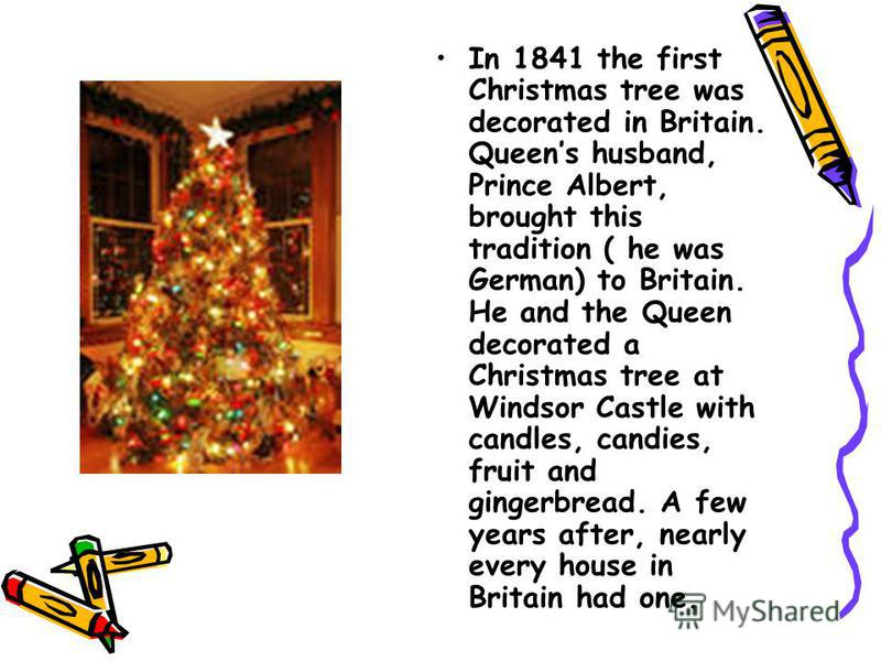 In 1841 the first Christmas tree was decorated in Britain. Queens husband, Prince Albert, brought this tradition ( he was German) to Britain. He and the Queen decorated a Christmas tree at Windsor Castle with candles, candies, fruit and gingerbread.