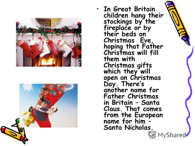 In Great Britain children hang their stockings by the fireplace or by their beds on Christmas Eve, hoping that Father Christmas will fill them with Christmas gifts which they will open on Christmas Day. Theres another name for Father Christmas in Bri