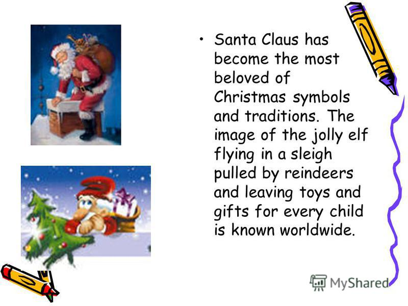 Santa Claus has become the most beloved of Christmas symbols and traditions. The image of the jolly elf flying in a sleigh pulled by reindeers and leaving toys and gifts for every child is known worldwide.
