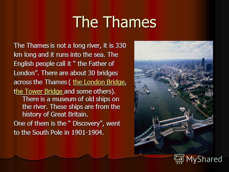 The Thames The Thames is not a long river, it is 330 km long and it runs into the sea. The English people call it the Father of London. There are about 30 bridges across the Thames ( the London Bridge, the London Bridgethe London Bridge the Tower Bri